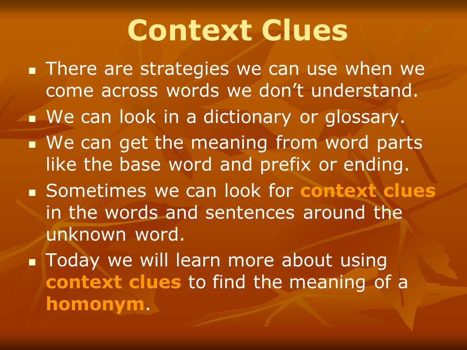 Context Clues There are strategies we can use when we come across words we don't understand. We can look in a dictionary or glossary. We can get the m