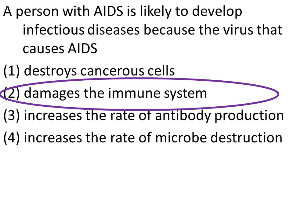 A person with AIDS is likely to develop infectious diseases because the virus that causes AIDS (1) destroys cancerous cells (2) damages the immune system (3) increases the rate of antibody production (4) increases the rate of microbe destruction