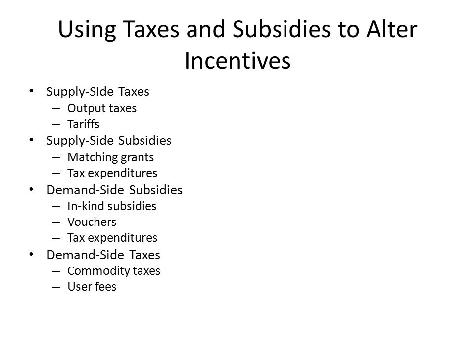 Using Taxes and Subsidies to Alter Incentives Supply-Side Taxes – Output taxes – Tariffs Supply-Side Subsidies – Matching grants – Tax expenditures Demand-Side Subsidies – In-kind subsidies – Vouchers – Tax expenditures Demand-Side Taxes – Commodity taxes – User fees