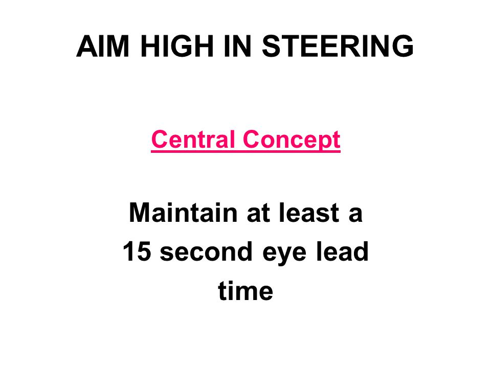 AIM HIGH IN STEERING Central Concept Maintain at least a 15 second eye lead time
