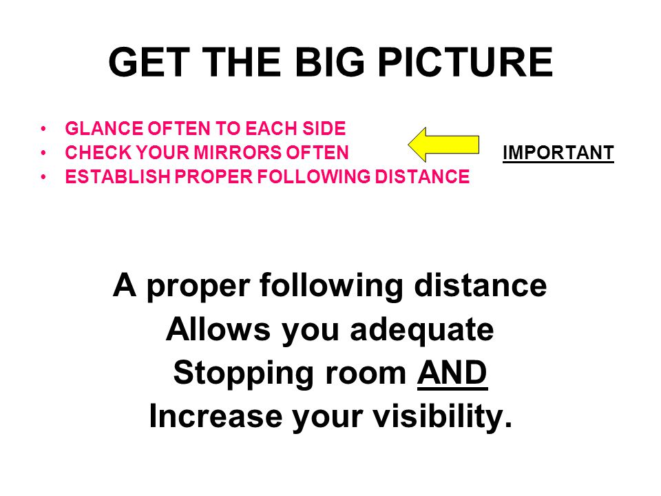 GET THE BIG PICTURE GLANCE OFTEN TO EACH SIDE CHECK YOUR MIRRORS OFTENIMPORTANT ESTABLISH PROPER FOLLOWING DISTANCE A proper following distance Allows you adequate Stopping room AND Increase your visibility.
