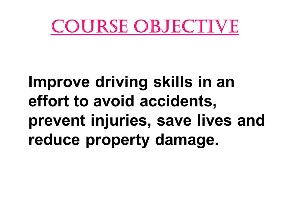 COURSE OBJECTIVE Improve driving skills in an effort to avoid accidents, prevent injuries, save lives and reduce property damage.