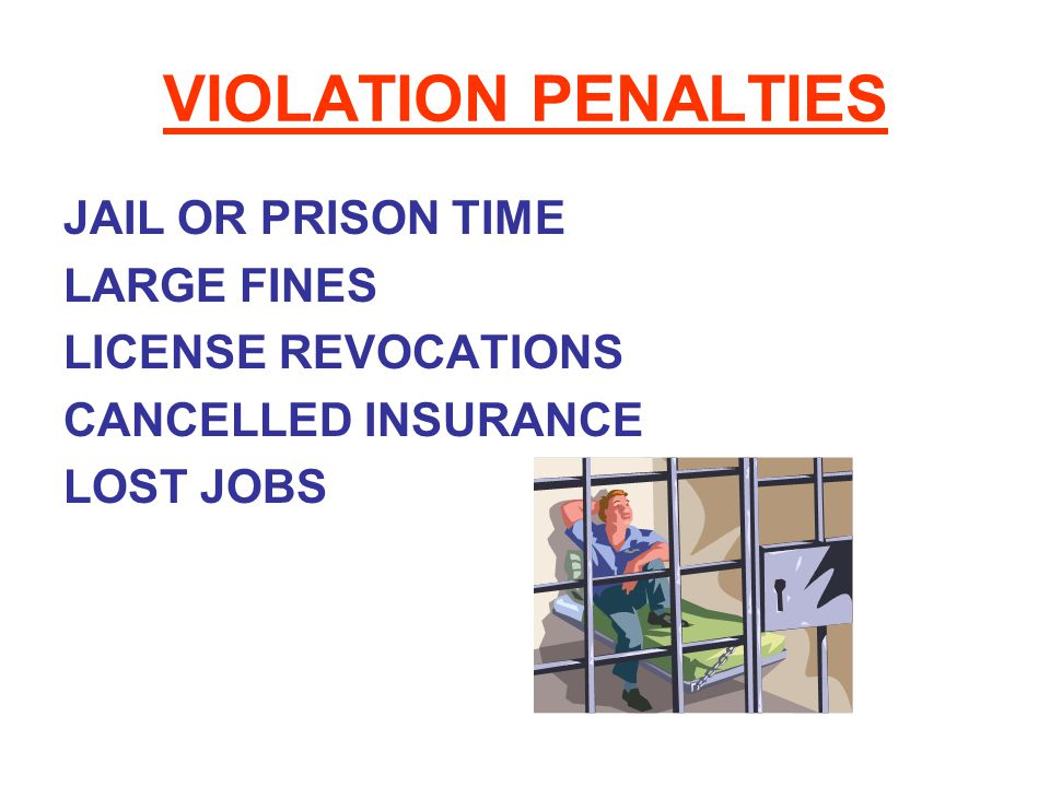 VIOLATION PENALTIES JAIL OR PRISON TIME LARGE FINES LICENSE REVOCATIONS CANCELLED INSURANCE LOST JOBS