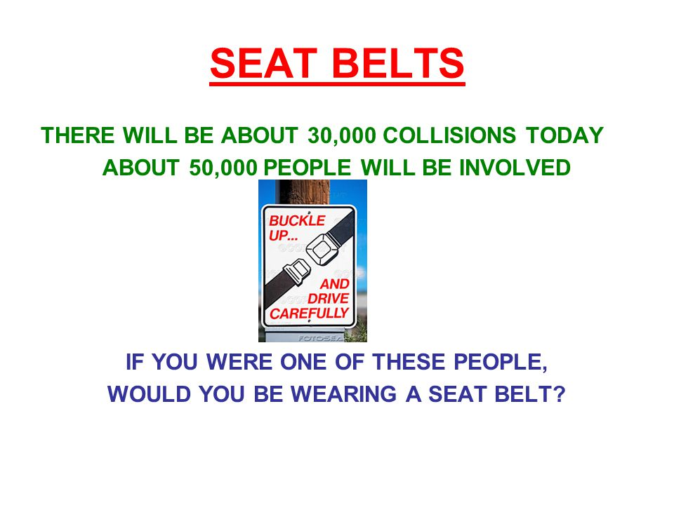 SEAT BELTS THERE WILL BE ABOUT 30,000 COLLISIONS TODAY ABOUT 50,000 PEOPLE WILL BE INVOLVED IF YOU WERE ONE OF THESE PEOPLE, WOULD YOU BE WEARING A SEAT BELT?