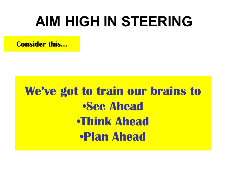 AIM HIGH IN STEERING Consider this… We've got to train our brains to See Ahead Think Ahead Plan Ahead