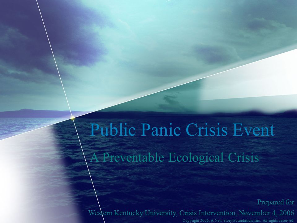Public Panic Crisis Event A Preventable Ecological Crisis Prepared for Western Kentucky University, Crisis Intervention, November 4, 2006 Copyright 2006, A New Story Foundation, Inc.