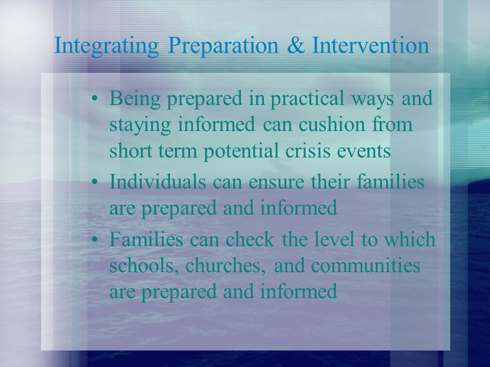 Integrating Preparation & Intervention Being prepared in practical ways and staying informed can cushion from short term potential crisis events Individuals can ensure their families are prepared and informed Families can check the level to which schools, churches, and communities are prepared and informed
