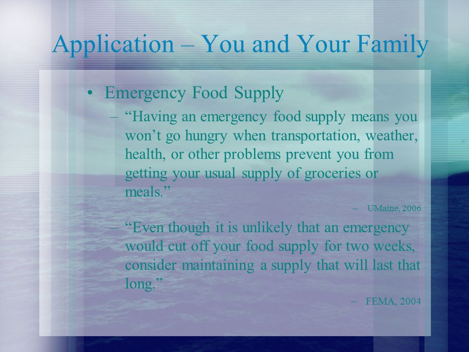 Application – You and Your Family Emergency Food Supply – Having an emergency food supply means you won't go hungry when transportation, weather, health, or other problems prevent you from getting your usual supply of groceries or meals. –UMaine, 2006 – Even though it is unlikely that an emergency would cut off your food supply for two weeks, consider maintaining a supply that will last that long. –FEMA, 2004
