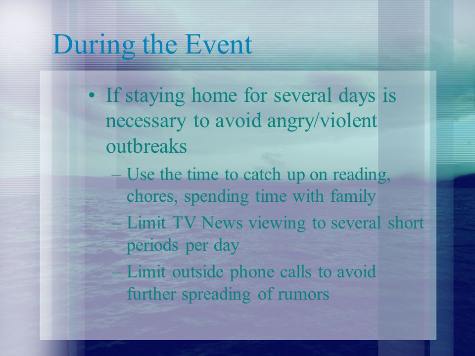 During the Event If staying home for several days is necessary to avoid angry/violent outbreaks –Use the time to catch up on reading, chores, spending time with family –Limit TV News viewing to several short periods per day –Limit outside phone calls to avoid further spreading of rumors