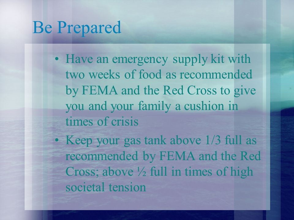 Be Prepared Have an emergency supply kit with two weeks of food as recommended by FEMA and the Red Cross to give you and your family a cushion in times of crisis Keep your gas tank above 1/3 full as recommended by FEMA and the Red Cross; above ½ full in times of high societal tension