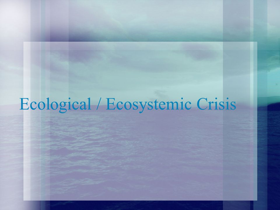 Ecological / Ecosystemic Crisis