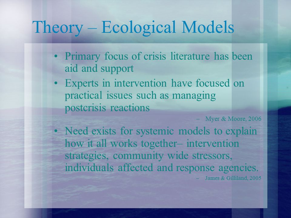 Theory – Ecological Models Primary focus of crisis literature has been aid and support Experts in intervention have focused on practical issues such as managing postcrisis reactions –Myer & Moore, 2006 Need exists for systemic models to explain how it all works together– intervention strategies, community wide stressors, individuals affected and response agencies.