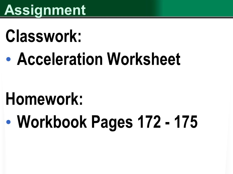 Assignment Classwork: Acceleration Worksheet Homework: Workbook Pages 172 - 175