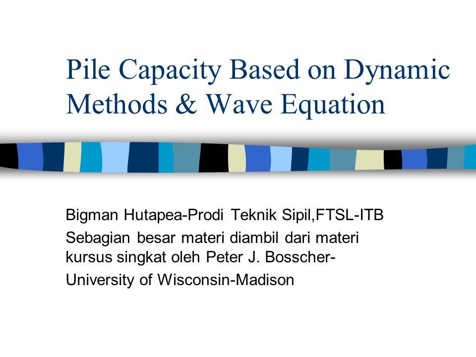 Pile Capacity Based on Dynamic Methods & Wave Equation Bigman Hutapea-Prodi Teknik Sipil,FTSL-ITB Sebagian besar materi diambil dari materi kursus singkat oleh Peter J.