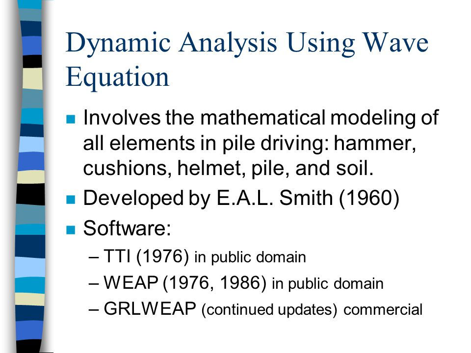 Dynamic Analysis Using Wave Equation n Involves the mathematical modeling of all elements in pile driving: hammer, cushions, helmet, pile, and soil.
