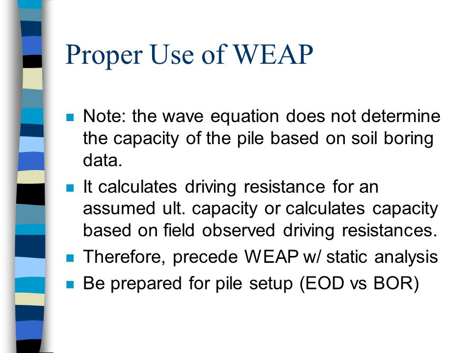 Proper Use of WEAP n Note: the wave equation does not determine the capacity of the pile based on soil boring data.