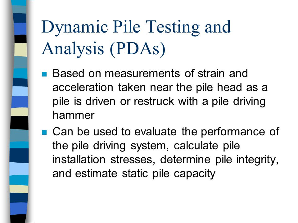 Dynamic Pile Testing and Analysis (PDAs) n Based on measurements of strain and acceleration taken near the pile head as a pile is driven or restruck with a pile driving hammer n Can be used to evaluate the performance of the pile driving system, calculate pile installation stresses, determine pile integrity, and estimate static pile capacity