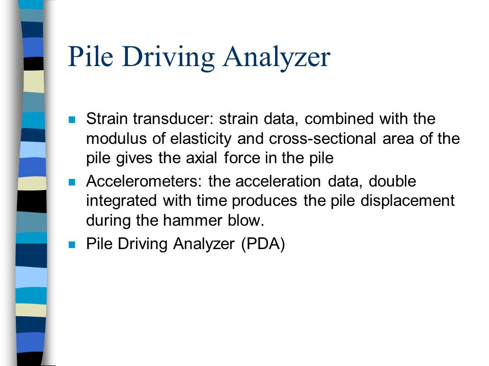 Pile Driving Analyzer n Strain transducer: strain data, combined with the modulus of elasticity and cross-sectional area of the pile gives the axial force in the pile n Accelerometers: the acceleration data, double integrated with time produces the pile displacement during the hammer blow.