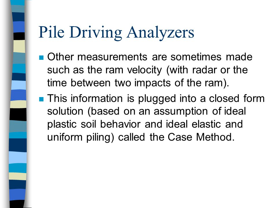 Pile Driving Analyzers n Other measurements are sometimes made such as the ram velocity (with radar or the time between two impacts of the ram).