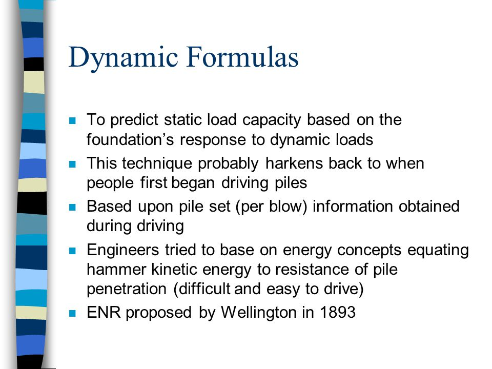 Dynamic Formulas n To predict static load capacity based on the foundation's response to dynamic loads n This technique probably harkens back to when people first began driving piles n Based upon pile set (per blow) information obtained during driving n Engineers tried to base on energy concepts equating hammer kinetic energy to resistance of pile penetration (difficult and easy to drive) n ENR proposed by Wellington in 1893