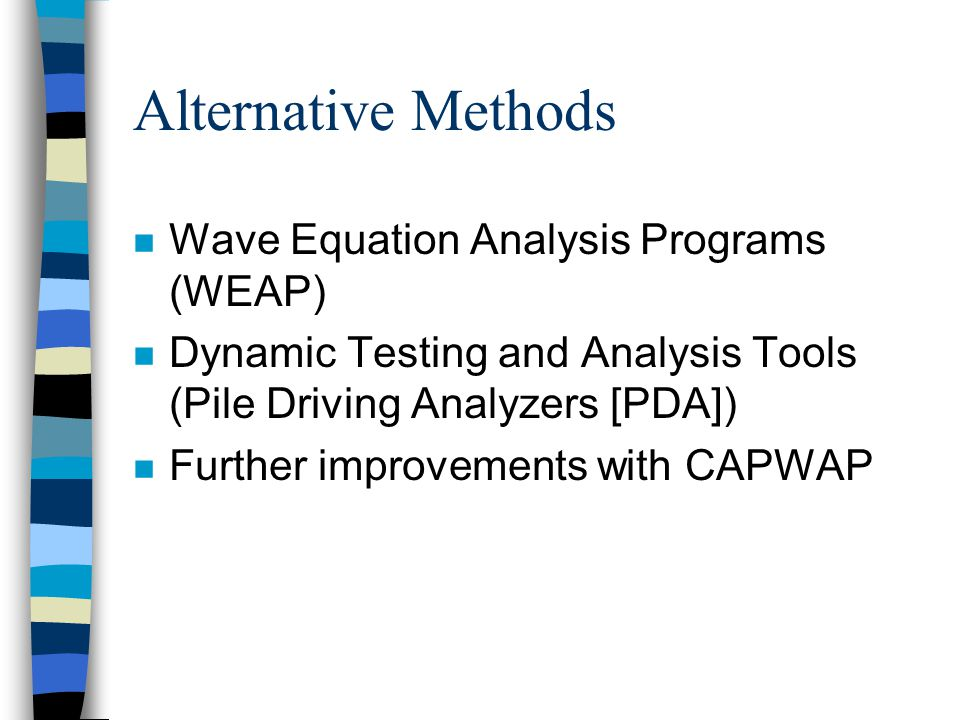 Alternative Methods n Wave Equation Analysis Programs (WEAP) n Dynamic Testing and Analysis Tools (Pile Driving Analyzers [PDA]) n Further improvements with CAPWAP