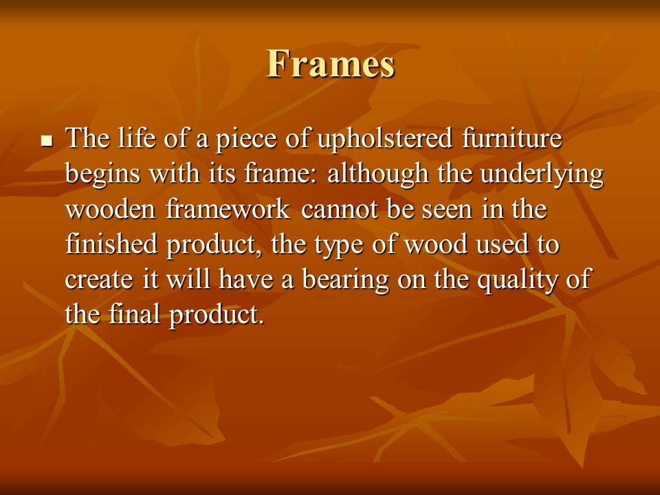 Frames The life of a piece of upholstered furniture begins with its frame: although the underlying wooden framework cannot be seen in the finished pro