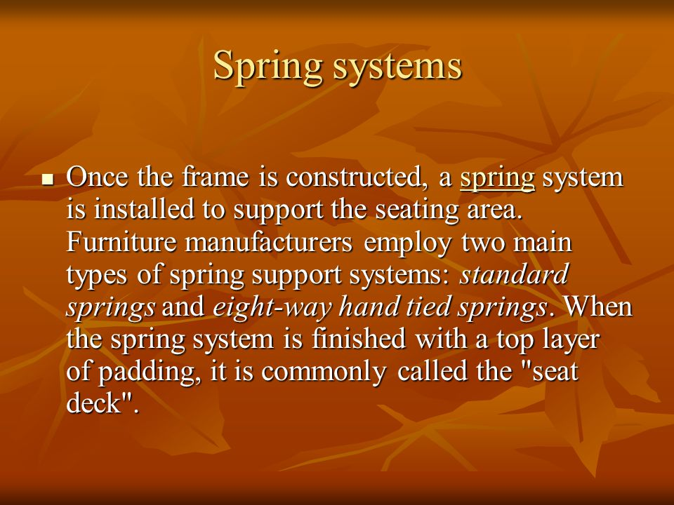 Spring systems Once the frame is constructed, a spring system is installed to support the seating area. Furniture manufacturers employ two main types