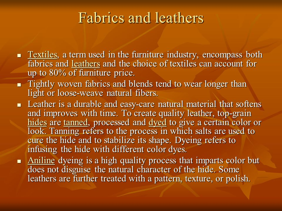 Fabrics and leathers Textiles, a term used in the furniture industry, encompass both fabrics and leathers and the choice of textiles can account for u