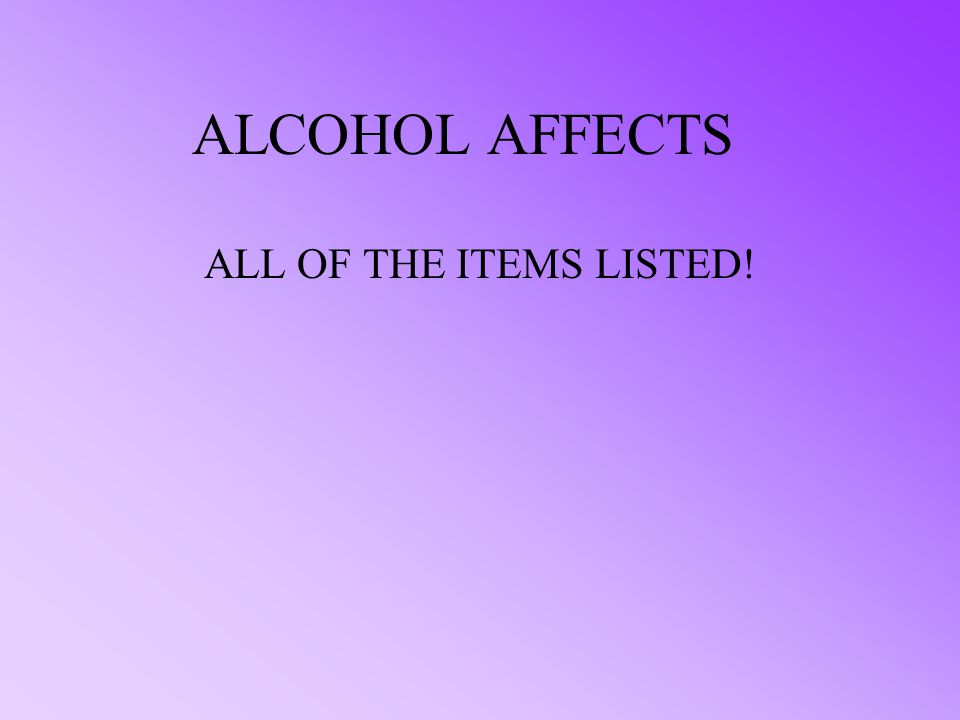 ALCOHOL AFFECTS: A. JUDGEMENT B. REACTION C. ALERTNESS D. ALL OF THE ABOVE ** ALCOHOL AND DRIVING DON'T MIX!