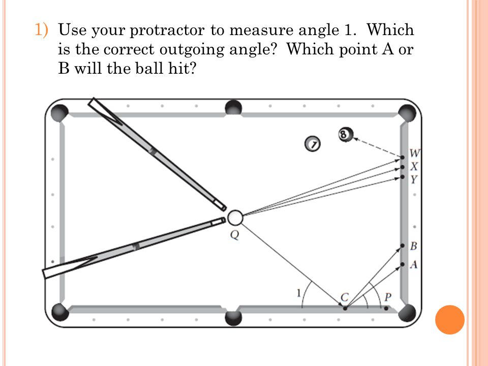 1) Use your protractor to measure angle 1. Which is the correct outgoing angle? Which point A or B will the ball hit?