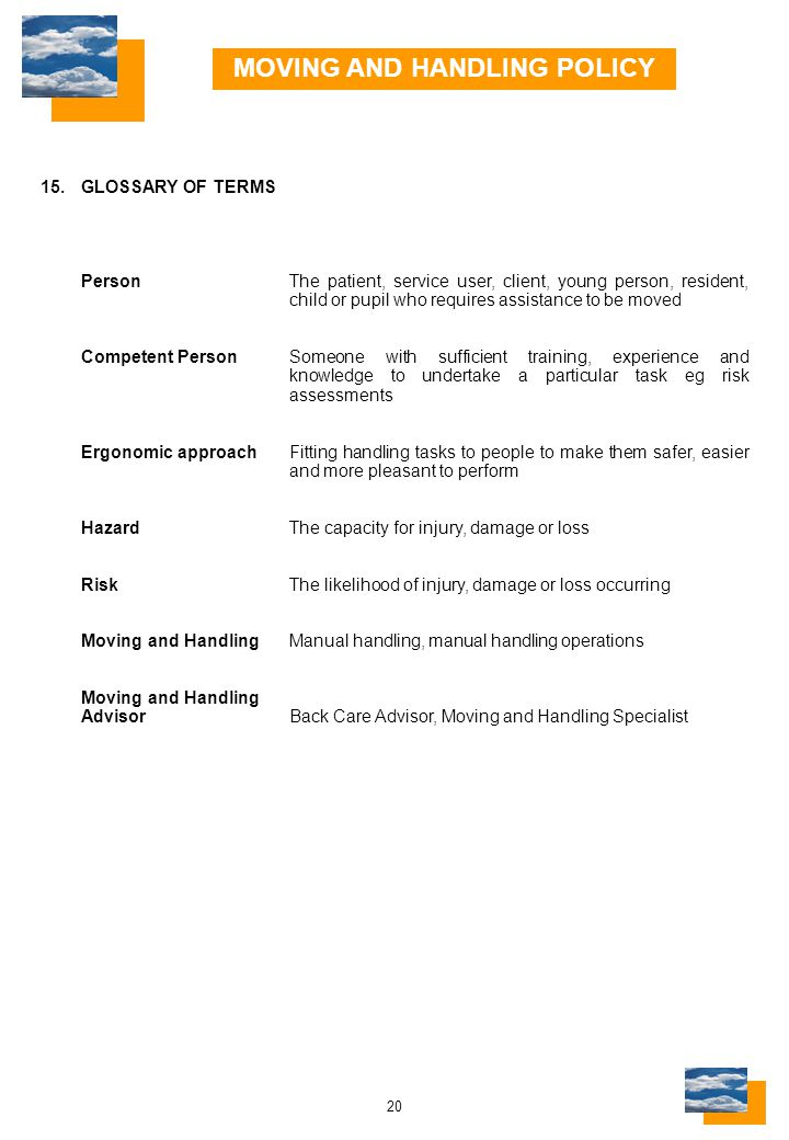 20 15.GLOSSARY OF TERMS PersonThe patient, service user, client, young person, resident, child or pupil who requires assistance to be moved Competent PersonSomeone with sufficient training, experience and knowledge to undertake a particular task eg risk assessments Ergonomic approachFitting handling tasks to people to make them safer, easier and more pleasant to perform HazardThe capacity for injury, damage or loss RiskThe likelihood of injury, damage or loss occurring Moving and HandlingManual handling, manual handling operations Moving and Handling AdvisorBack Care Advisor, Moving and Handling Specialist MOVING AND HANDLING POLICY