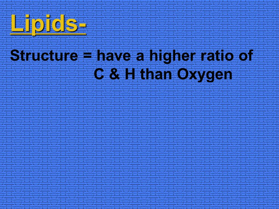 Lipids- Structure = have a higher ratio of C & H than Oxygen