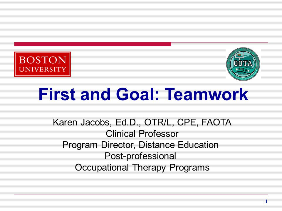 1 First and Goal: Teamwork Karen Jacobs, Ed.D., OTR/L, CPE, FAOTA Clinical Professor Program Director, Distance Education Post-professional Occupation
