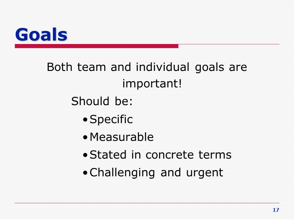 17 Goals Both team and individual goals are important! Should be: Specific Measurable Stated in concrete terms Challenging and urgent