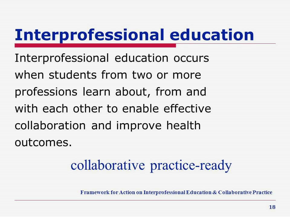 18 Interprofessional education Interprofessional education occurs when students from two or more professions learn about, from and with each other to