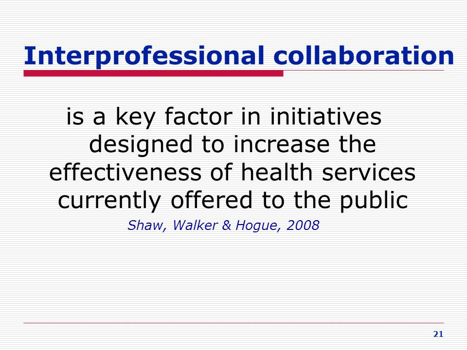 21 Interprofessional collaboration is a key factor in initiatives designed to increase the effectiveness of health services currently offered to the p
