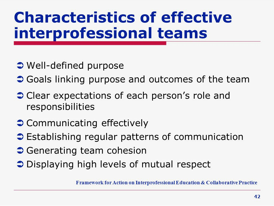 42 Characteristics of effective interprofessional teams  Well-defined purpose  Goals linking purpose and outcomes of the team  Clear expectations o