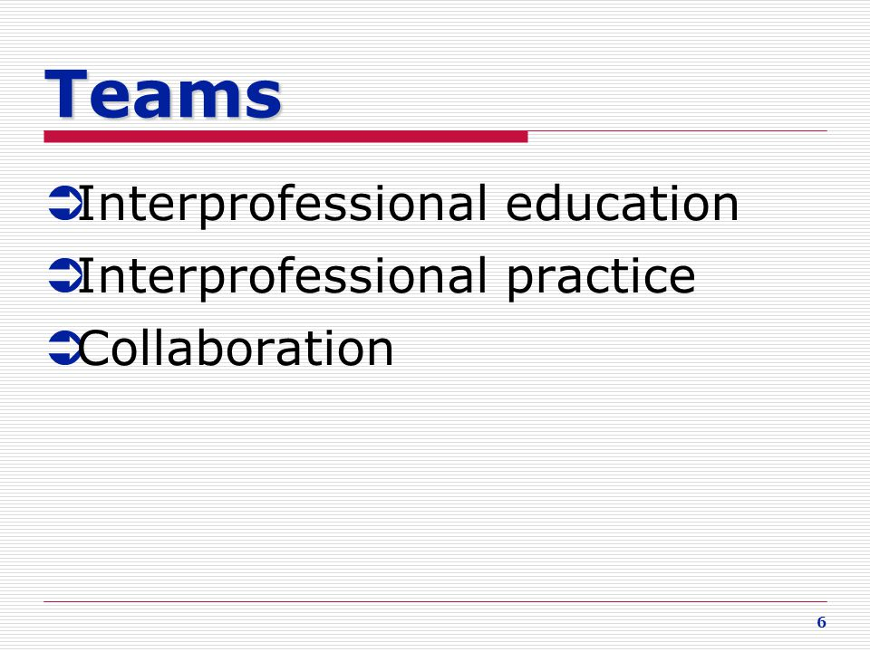 6  Interprofessional education  Interprofessional practice  Collaboration Teams
