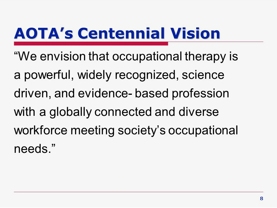 "8 AOTA's Centennial Vision ""We envision that occupational therapy is a powerful, widely recognized, science driven, and evidence- based profession wit"