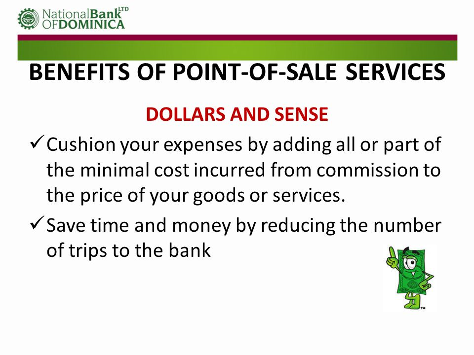 BENEFITS OF POINT-OF-SALE SERVICES DOLLARS AND SENSE Reduce the need for night bags or security to accompany personnel for the transfer of night bags.