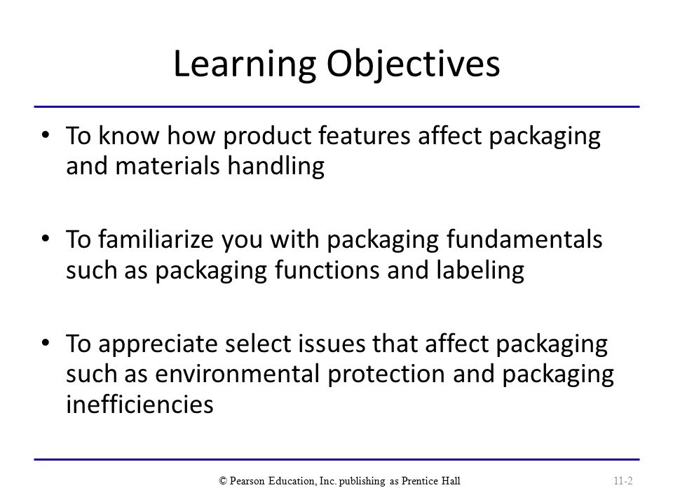 Learning Objectives To know how product features affect packaging and materials handling To familiarize you with packaging fundamentals such as packaging functions and labeling To appreciate select issues that affect packaging such as environmental protection and packaging inefficiencies © Pearson Education, Inc.