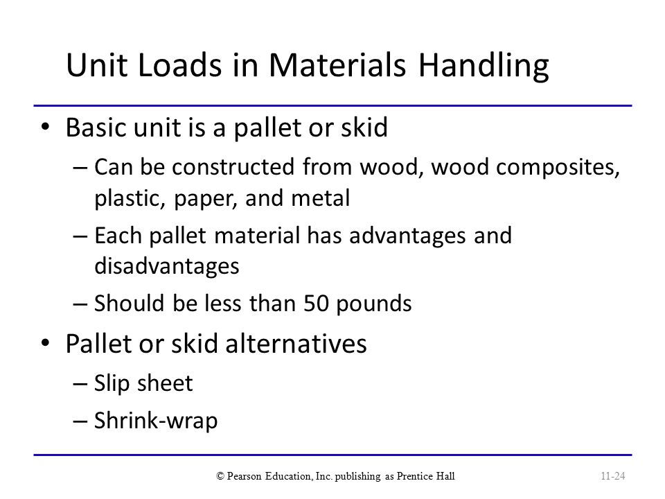 Unit Loads in Materials Handling Basic unit is a pallet or skid – Can be constructed from wood, wood composites, plastic, paper, and metal – Each pallet material has advantages and disadvantages – Should be less than 50 pounds Pallet or skid alternatives – Slip sheet – Shrink-wrap © Pearson Education, Inc.