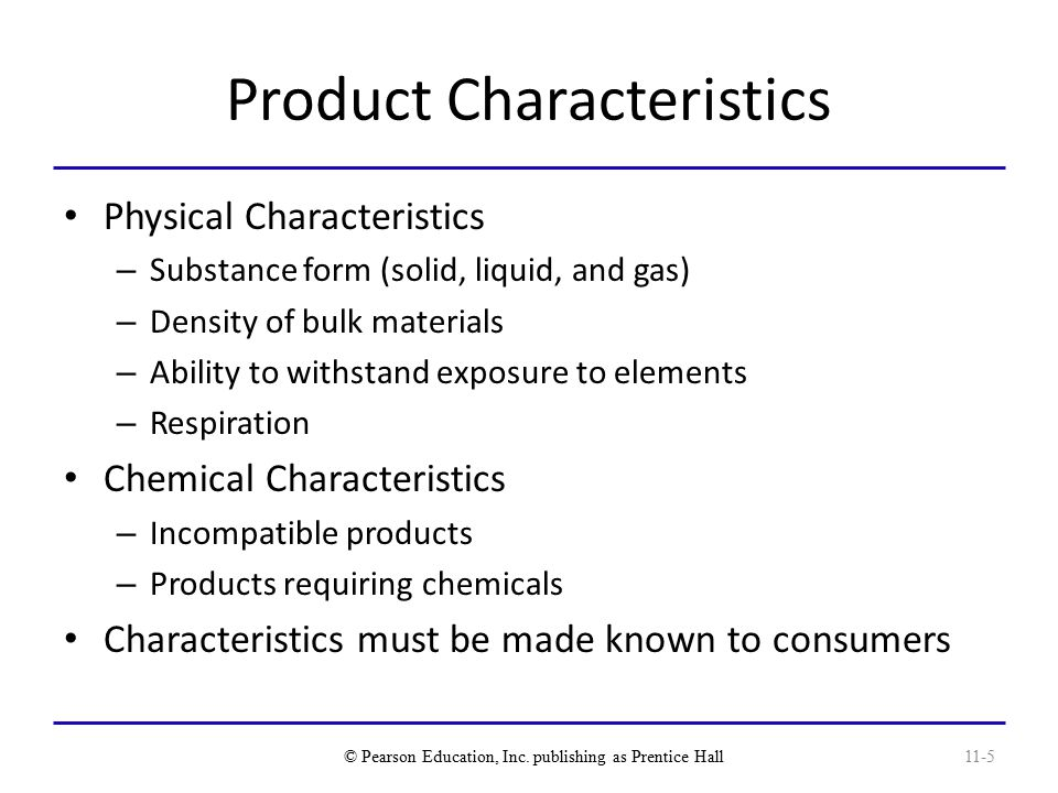 Product Characteristics Physical Characteristics – Substance form (solid, liquid, and gas) – Density of bulk materials – Ability to withstand exposure to elements – Respiration Chemical Characteristics – Incompatible products – Products requiring chemicals Characteristics must be made known to consumers © Pearson Education, Inc.