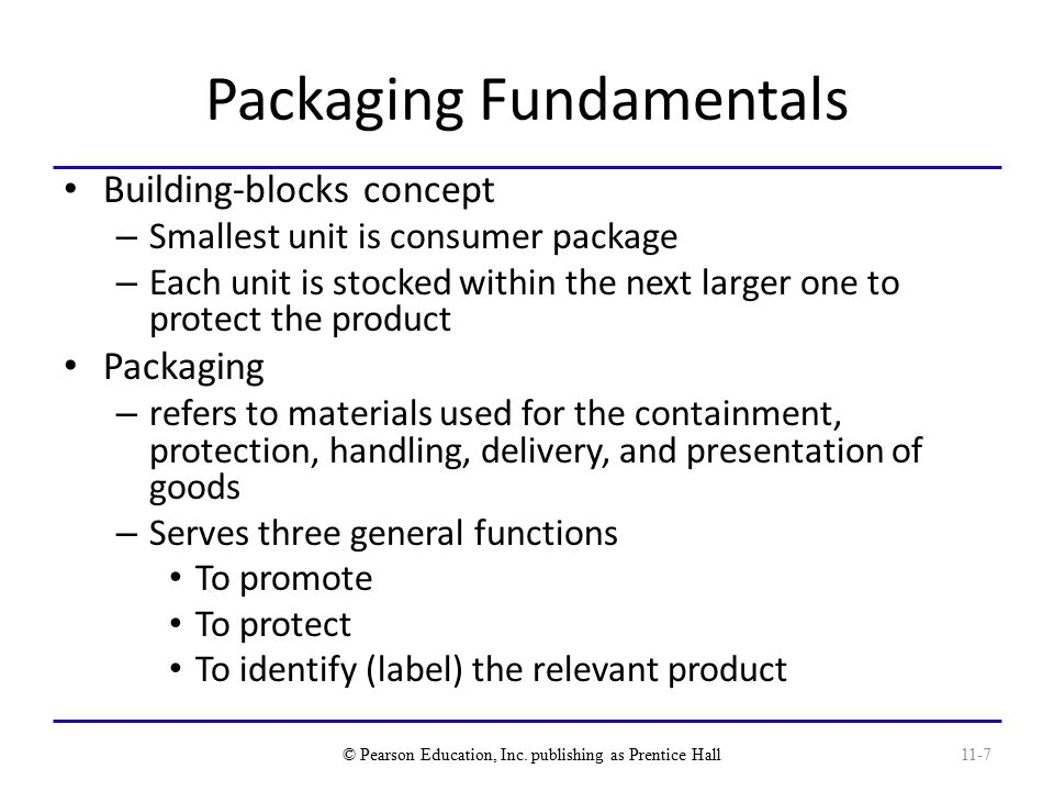 Packaging Fundamentals Building-blocks concept – Smallest unit is consumer package – Each unit is stocked within the next larger one to protect the product Packaging – refers to materials used for the containment, protection, handling, delivery, and presentation of goods – Serves three general functions To promote To protect To identify (label) the relevant product © Pearson Education, Inc.