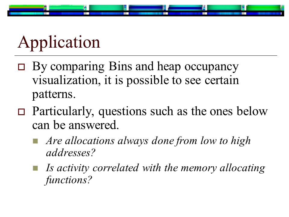  By comparing Bins and heap occupancy visualization, it is possible to see certain patterns.  Particularly, questions such as the ones below can be