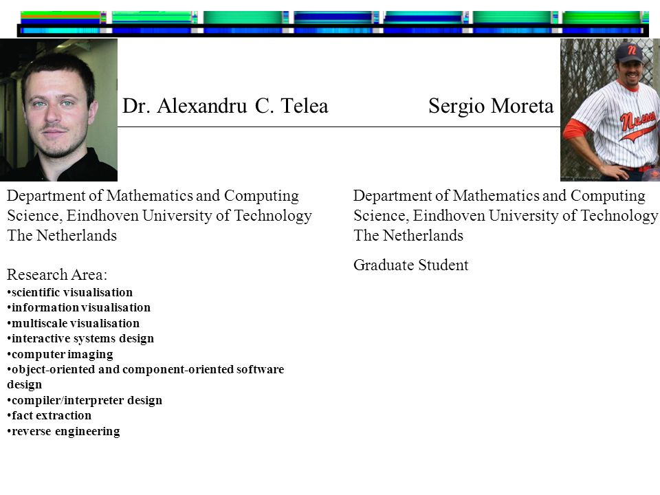 Dr. Alexandru C. Telea Sergio Moreta Department of Mathematics and Computing Science, Eindhoven University of Technology The Netherlands Research Area