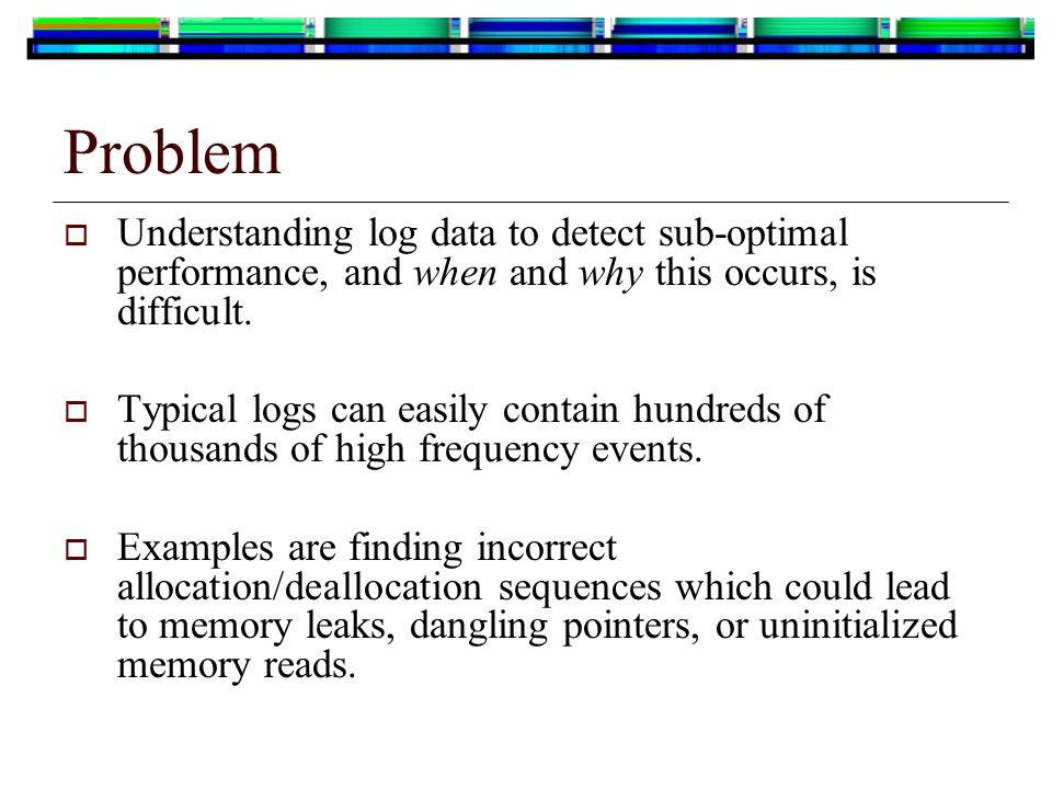 Problem  Understanding log data to detect sub-optimal performance, and when and why this occurs, is difficult.  Typical logs can easily contain hund