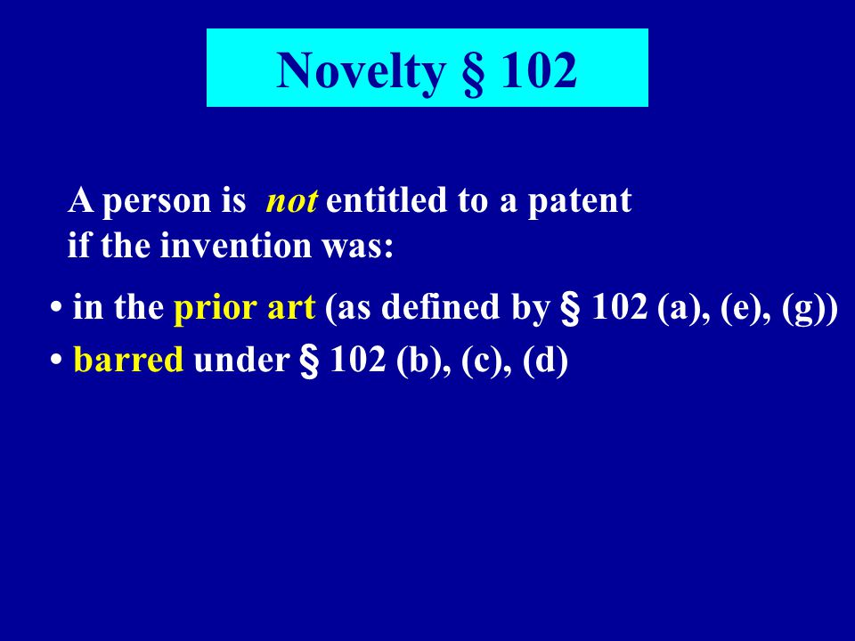 Novelty § 102 A person is not entitled to a patent if the invention was: in the prior art (as defined by § 102 (a), (e), (g)) barred under § 102 (b),