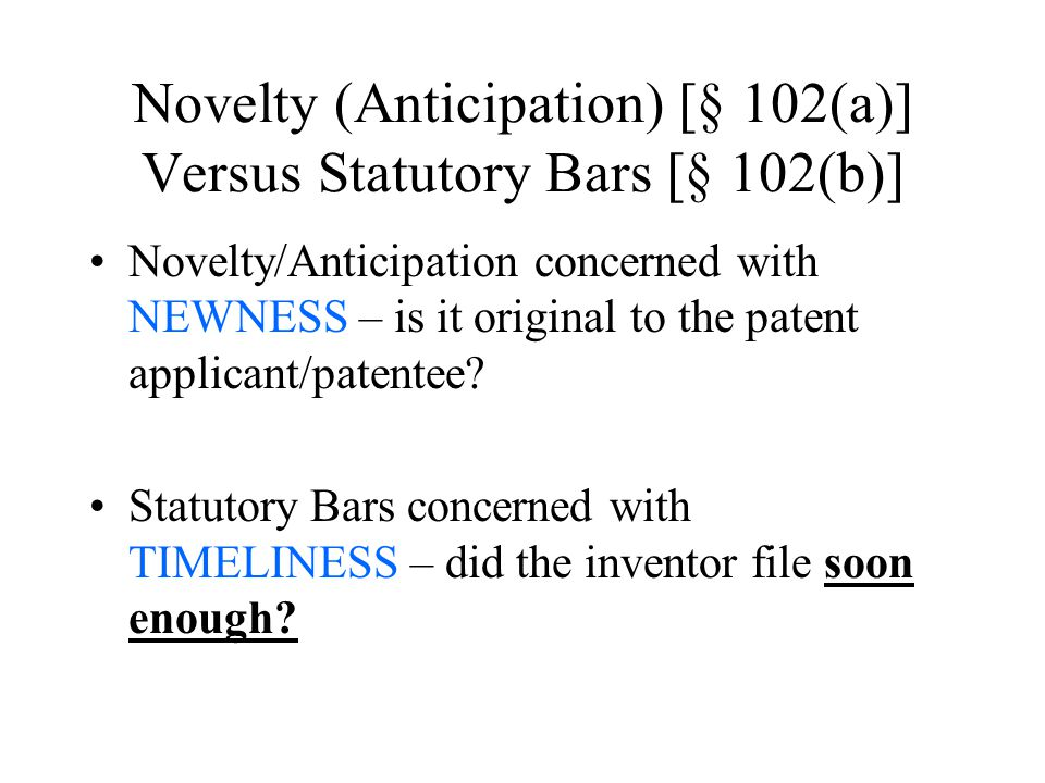 Novelty (Anticipation) [§ 102(a)] Versus Statutory Bars [§ 102(b)] Novelty/Anticipation concerned with NEWNESS – is it original to the patent applicant/patentee.