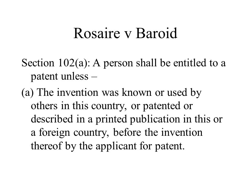 Rosaire v Baroid Section 102(a): A person shall be entitled to a patent unless – (a) The invention was known or used by others in this country, or pat